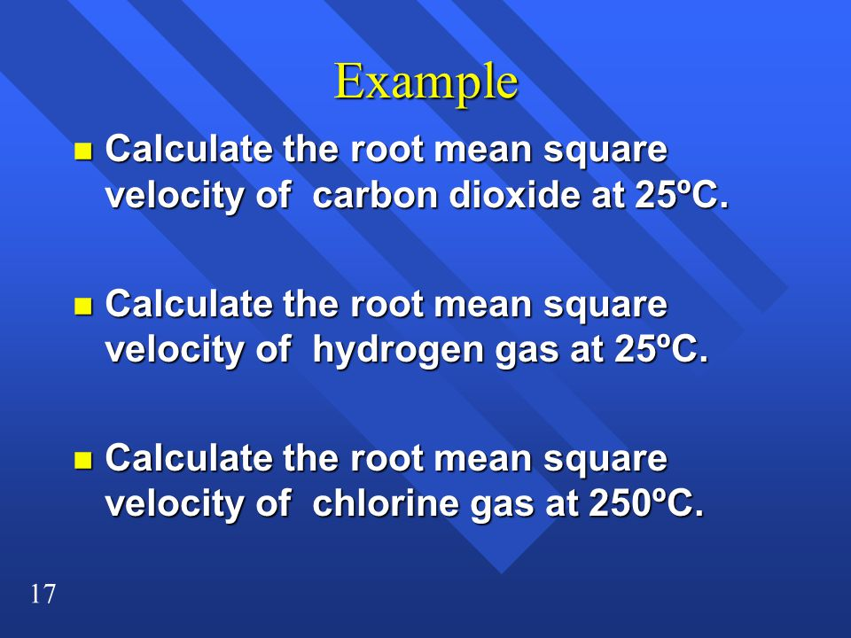 17 Example n Calculate the root mean square velocity of carbon dioxide at 25ºC.