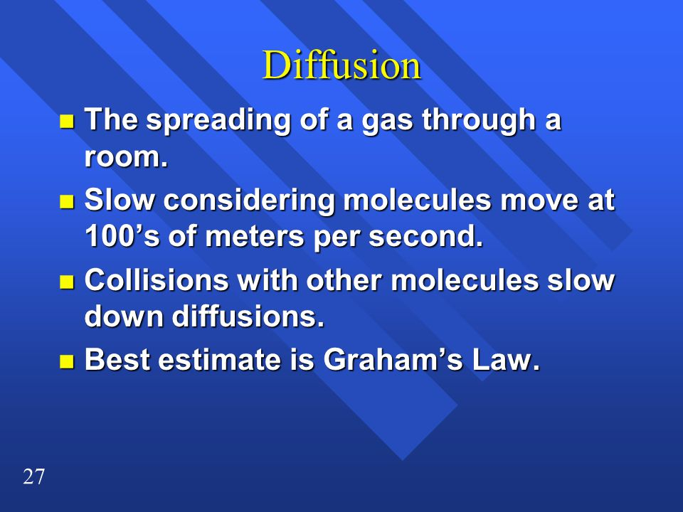 27 Diffusion n The spreading of a gas through a room.