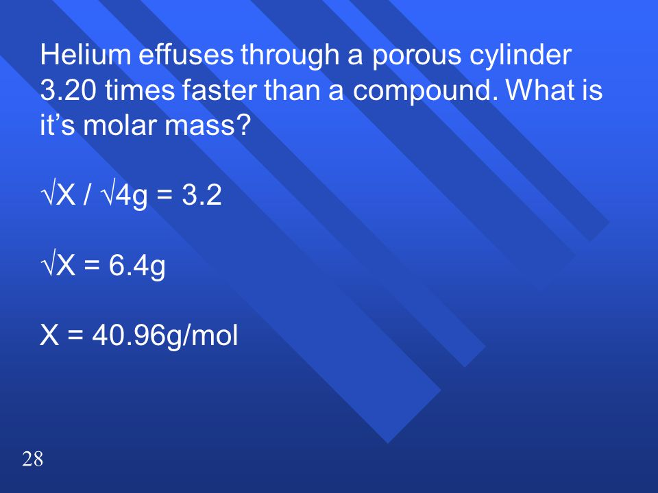 28 Helium effuses through a porous cylinder 3.20 times faster than a compound.