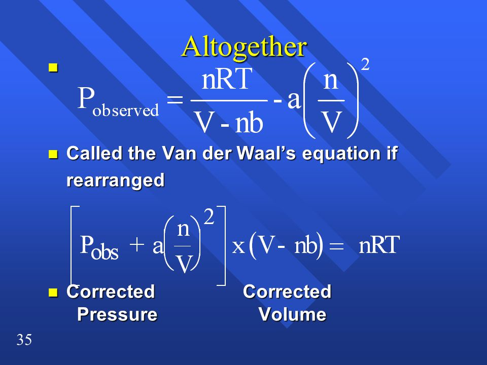35 Altogether n n Called the Van der Waal's equation if rearranged n Corrected Corrected Pressure Volume