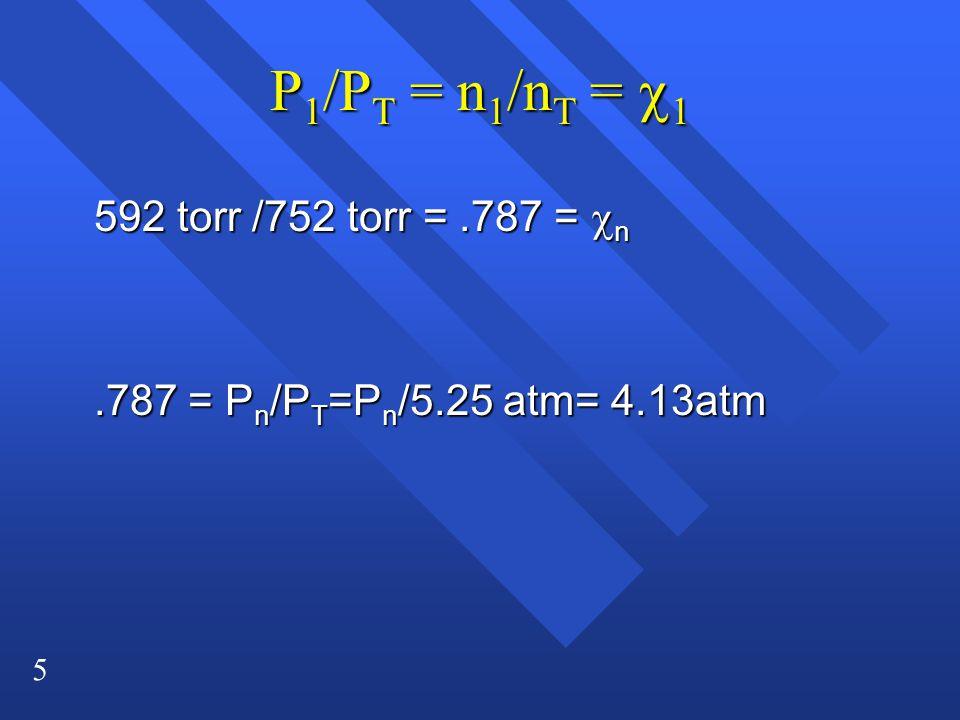5 P 1 /P T = n 1 /n T =  1 592 torr /752 torr =.787 =  n 592 torr /752 torr =.787 =  n.787 = P n /P T =P n /5.25 atm= 4.13atm.787 = P n /P T =P n /5.25 atm= 4.13atm
