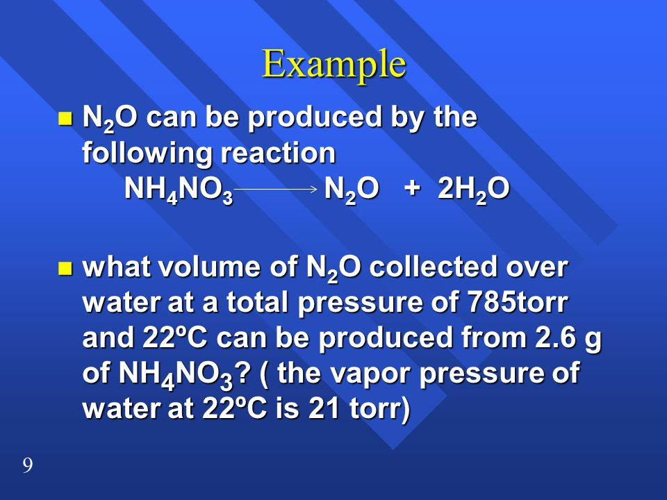 9 Example n N 2 O can be produced by the following reaction NH 4 NO 3 N 2 O + 2H 2 O n what volume of N 2 O collected over water at a total pressure of 785torr and 22ºC can be produced from 2.6 g of NH 4 NO 3 .