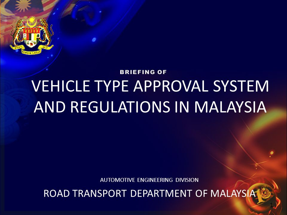 1 VEHICLE TYPE APPROVAL SYSTEM AND REGULATIONS IN MALAYSIA AUTOMOTIVE ENGINEERING DIVISION ROAD TRANSPORT DEPARTMENT OF MALAYSIA