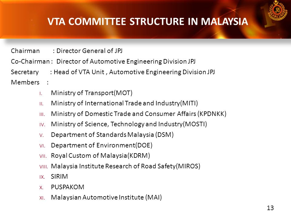 13 Chairman : Director General of JPJ Co-Chairman : Director of Automotive Engineering Division JPJ Secretary : Head of VTA Unit, Automotive Engineeri