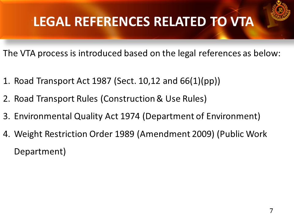 7 LEGAL REFERENCES RELATED TO VTA The VTA process is introduced based on the legal references as below: 1.Road Transport Act 1987 (Sect. 10,12 and 66(