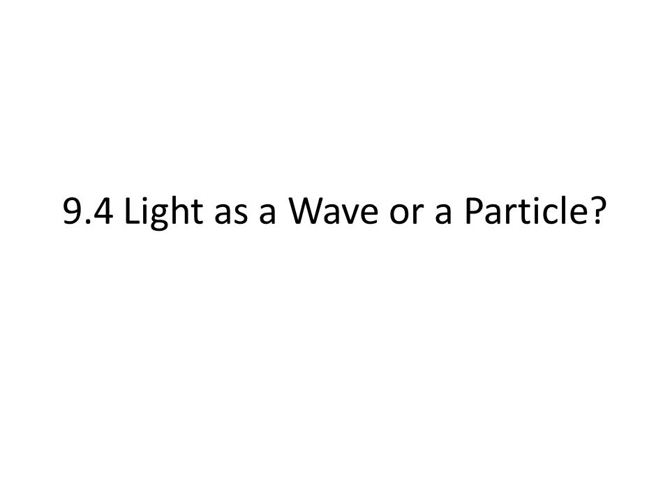 9.4 Light as a Wave or a Particle