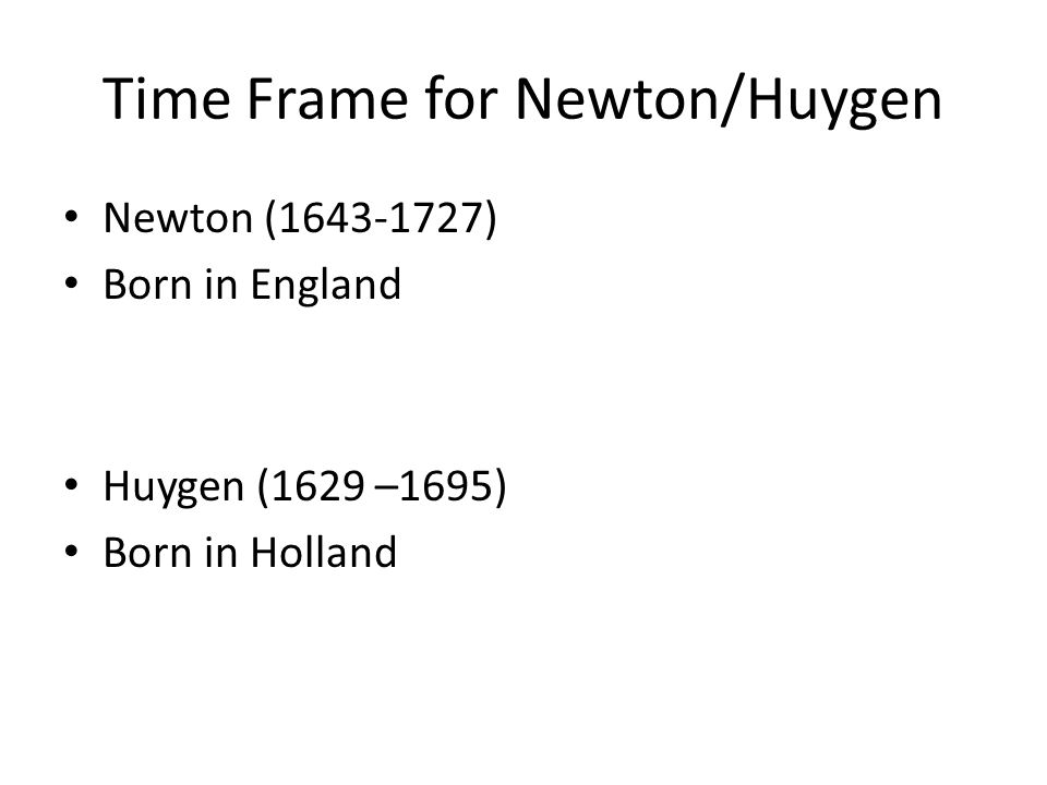 Time Frame for Newton/Huygen Newton (1643-1727) Born in England Huygen (1629 –1695) Born in Holland