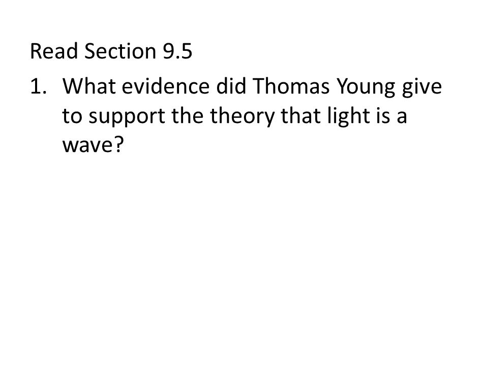Read Section 9.5 1.What evidence did Thomas Young give to support the theory that light is a wave?