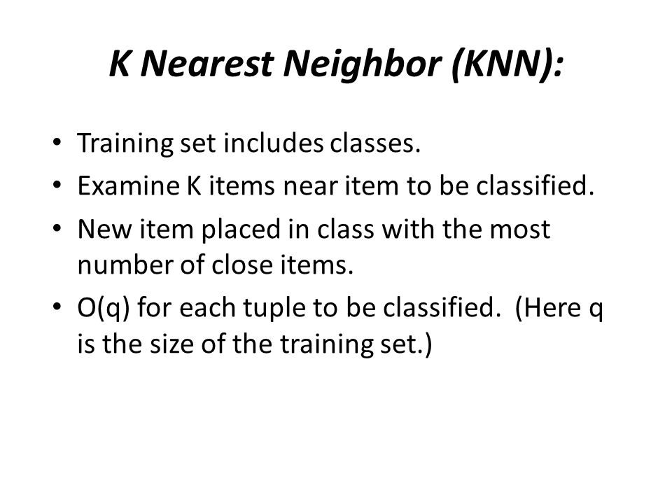 K Nearest Neighbor (KNN): Training set includes classes. Examine K items near item to be classified. New item placed in class with the most number of