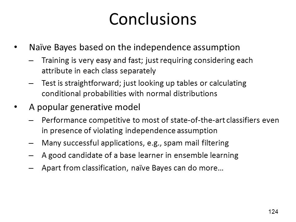 Conclusions Naïve Bayes based on the independence assumption – Training is very easy and fast; just requiring considering each attribute in each class separately – Test is straightforward; just looking up tables or calculating conditional probabilities with normal distributions A popular generative model – Performance competitive to most of state-of-the-art classifiers even in presence of violating independence assumption – Many successful applications, e.g., spam mail filtering – A good candidate of a base learner in ensemble learning – Apart from classification, naïve Bayes can do more… 124