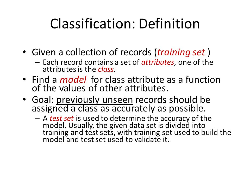 Classification: Definition Given a collection of records (training set ) – Each record contains a set of attributes, one of the attributes is the class.
