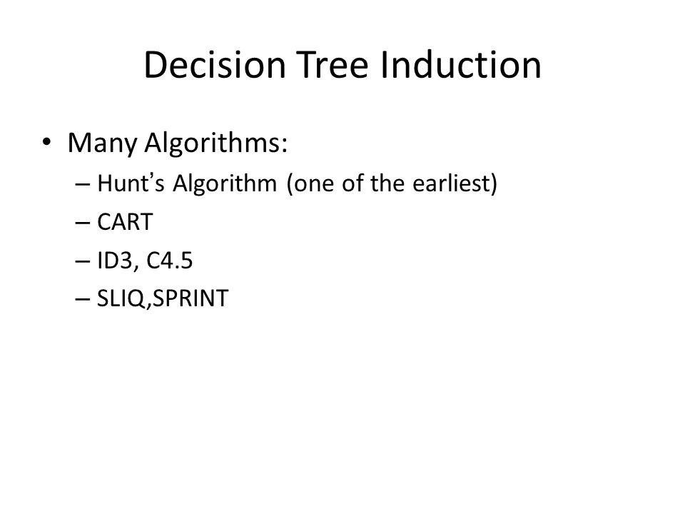 Decision Tree Induction Many Algorithms: – Hunt's Algorithm (one of the earliest) – CART – ID3, C4.5 – SLIQ,SPRINT