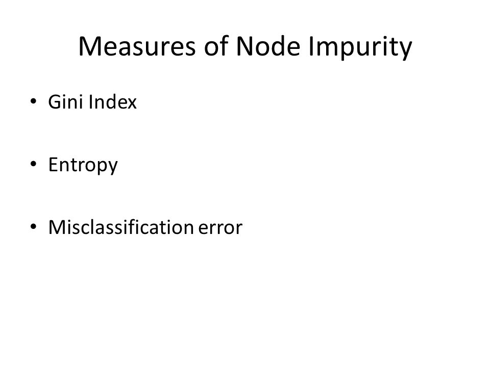 Measures of Node Impurity Gini Index Entropy Misclassification error