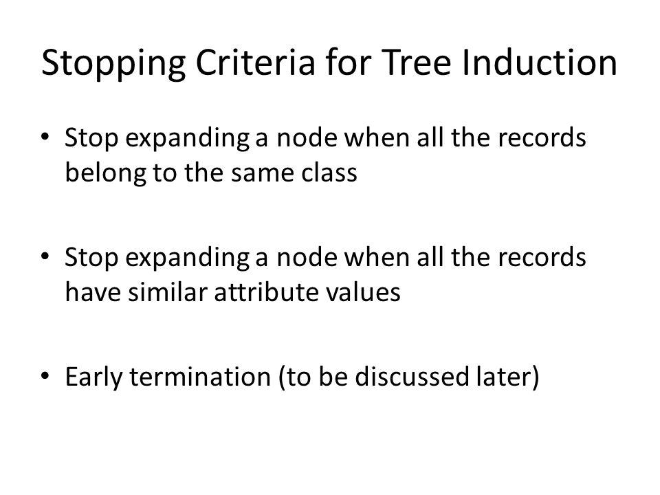 Stopping Criteria for Tree Induction Stop expanding a node when all the records belong to the same class Stop expanding a node when all the records have similar attribute values Early termination (to be discussed later)