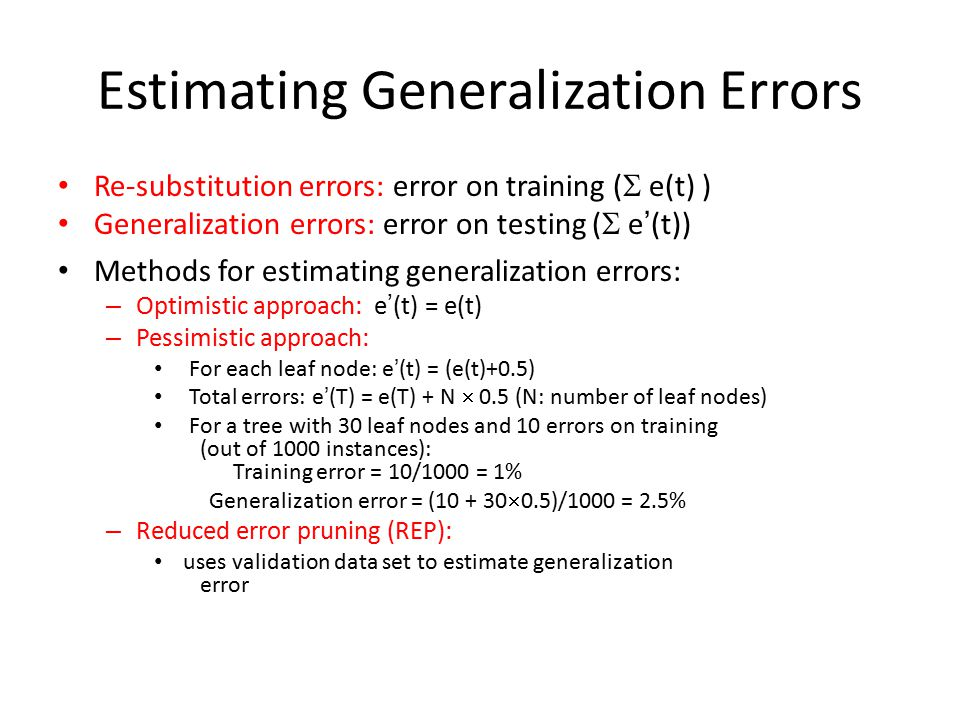 Estimating Generalization Errors Re-substitution errors: error on training (  e(t) ) Generalization errors: error on testing (  e'(t)) Methods for estimating generalization errors: – Optimistic approach: e'(t) = e(t) – Pessimistic approach: For each leaf node: e'(t) = (e(t)+0.5) Total errors: e'(T) = e(T) + N  0.5 (N: number of leaf nodes) For a tree with 30 leaf nodes and 10 errors on training (out of 1000 instances): Training error = 10/1000 = 1% Generalization error = (10 + 30  0.5)/1000 = 2.5% – Reduced error pruning (REP): uses validation data set to estimate generalization error