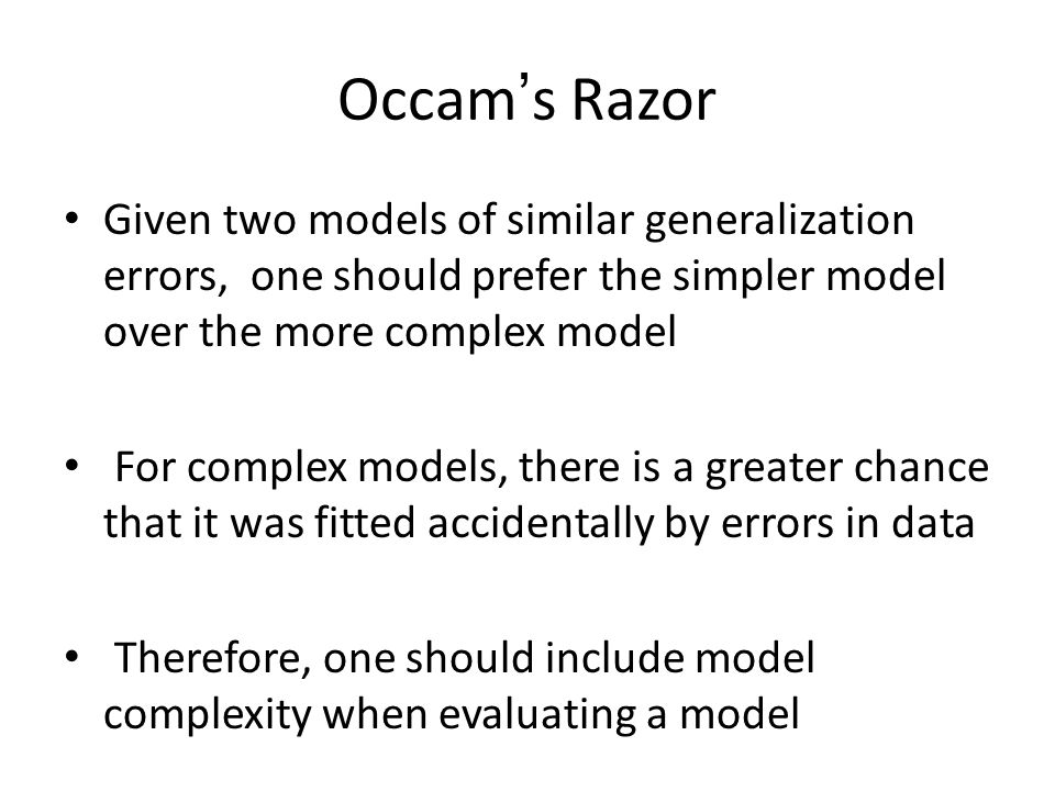Occam's Razor Given two models of similar generalization errors, one should prefer the simpler model over the more complex model For complex models, there is a greater chance that it was fitted accidentally by errors in data Therefore, one should include model complexity when evaluating a model