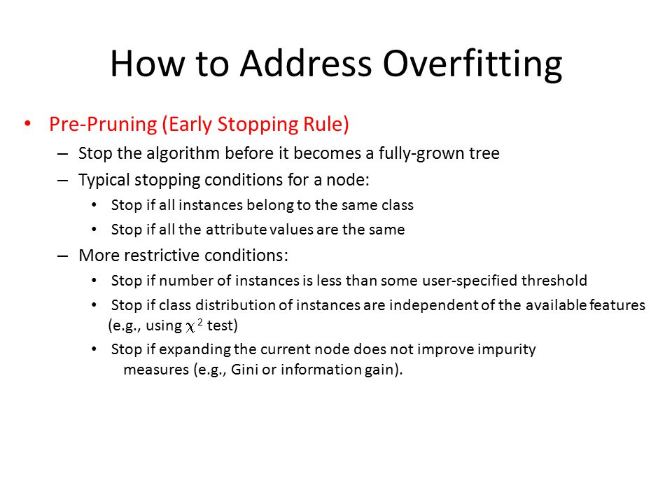 How to Address Overfitting Pre-Pruning (Early Stopping Rule) – Stop the algorithm before it becomes a fully-grown tree – Typical stopping conditions for a node: Stop if all instances belong to the same class Stop if all the attribute values are the same – More restrictive conditions: Stop if number of instances is less than some user-specified threshold Stop if class distribution of instances are independent of the available features (e.g., using  2 test) Stop if expanding the current node does not improve impurity measures (e.g., Gini or information gain).