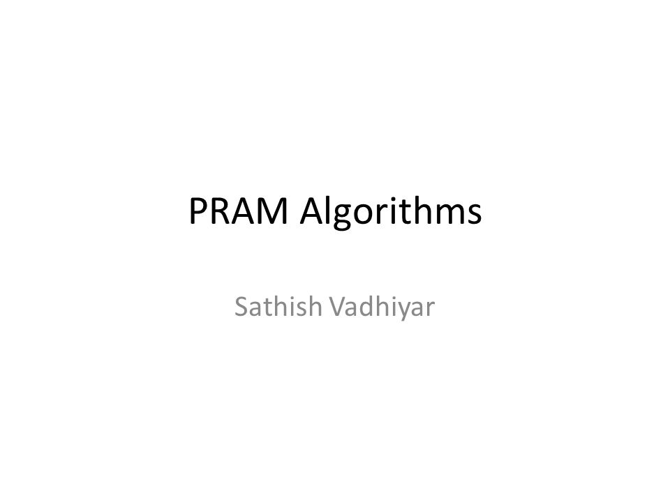 PRAM Model - Introduction Parallel Random Access Machine Allows parallel-algorithm designers to treat processing power as unlimited Ignores complexity of inter-process communication Consists of control unit, global memory, and an unbounded set of processors, each with own private memory An active processor reads from global memory, performs computation, writes to global memory Execute in SIMD model PRAM algorithm can be a suitable basis for the design of a parallel program targeted to a real machine