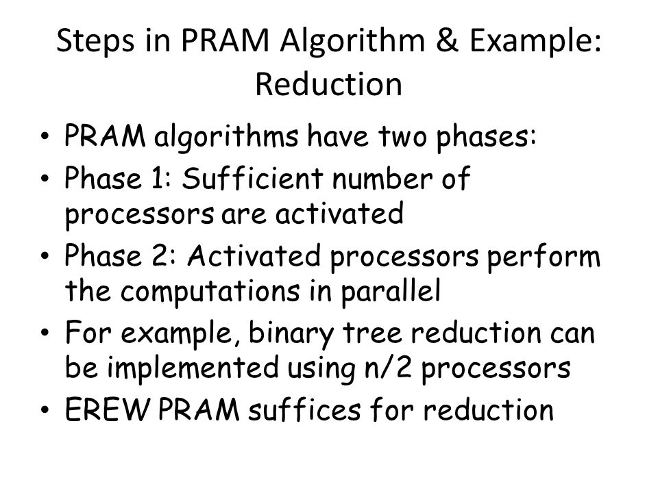 Example: Merging Two Sorted Lists Most PRAM algorithms achieve low time complexity by performing more operations than an optimal RAM algorithm For example, a RAM algorithm requires at most n-1 comparisons to merge two sorted lists of n/2 elements.