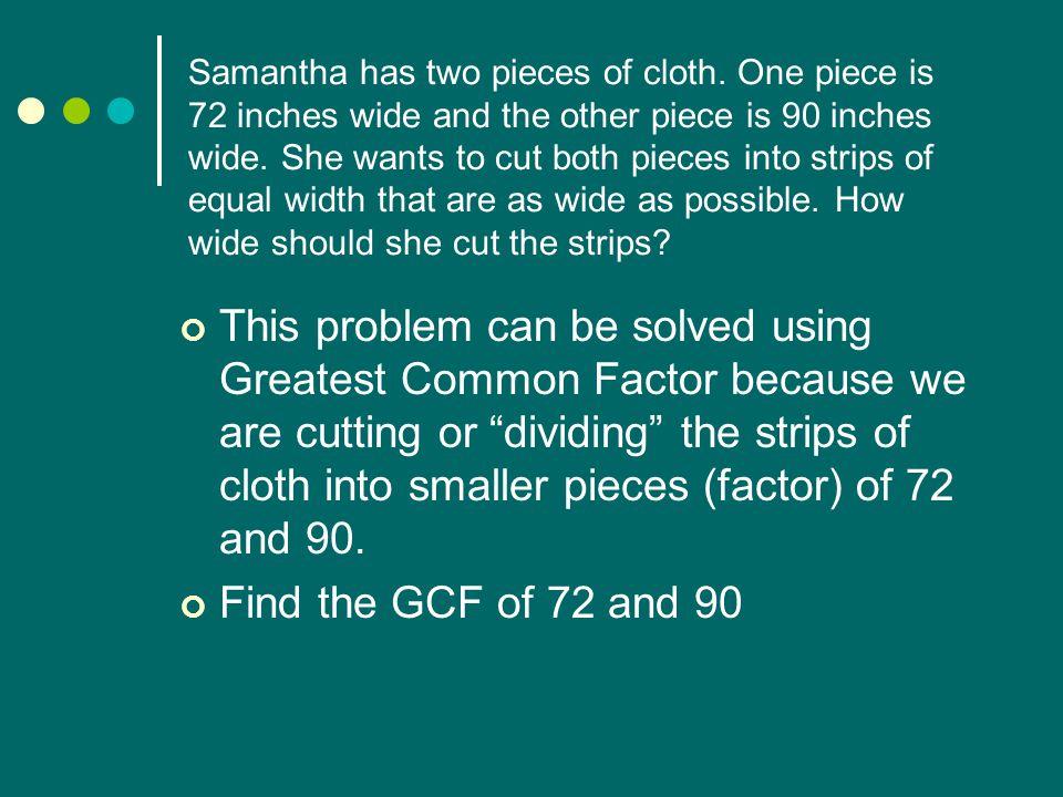 GCF Word Problem Solution 2 l 722 l 90 2 l 363 l 45 2 l 183 l 15 3 l 95 l 5 3 l 3 1 1 72 = 2 x 2 x 2 x 3 x 3 90 = 2 x 3 x 3 x 5 GCF = 2 x 3 x 3 = 18 Samantha should cut each piece to be 18 inches wide