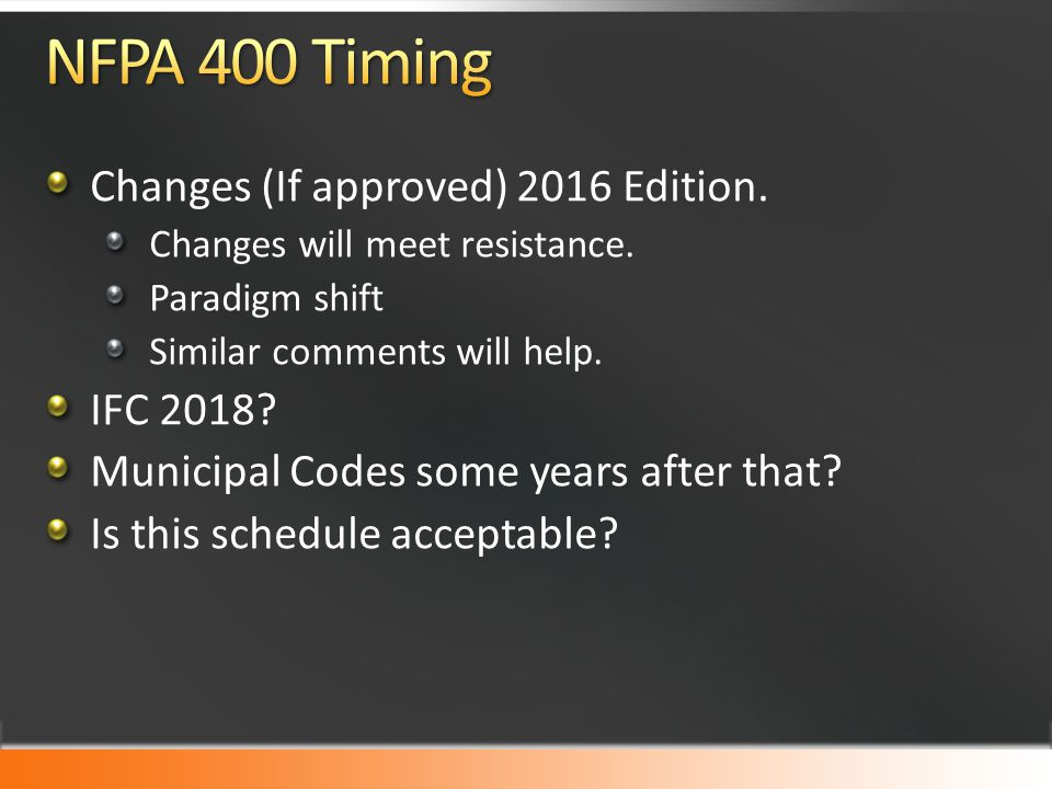 Changes (If approved) 2016 Edition. Changes will meet resistance. Paradigm shift Similar comments will help. IFC 2018? Municipal Codes some years afte