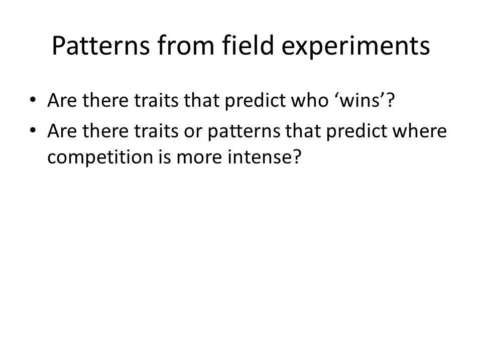 Patterns from field experiments Are there traits that predict who 'wins'? Are there traits or patterns that predict where competition is more intense?