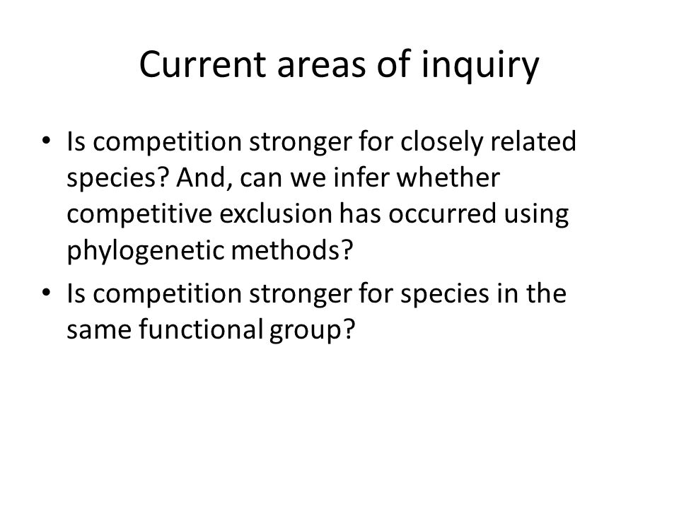 Current areas of inquiry Is competition stronger for closely related species? And, can we infer whether competitive exclusion has occurred using phylo