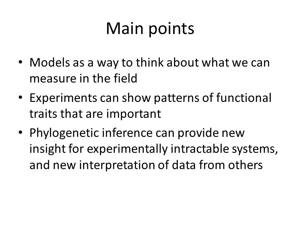 Main points Models as a way to think about what we can measure in the field Experiments can show patterns of functional traits that are important Phyl