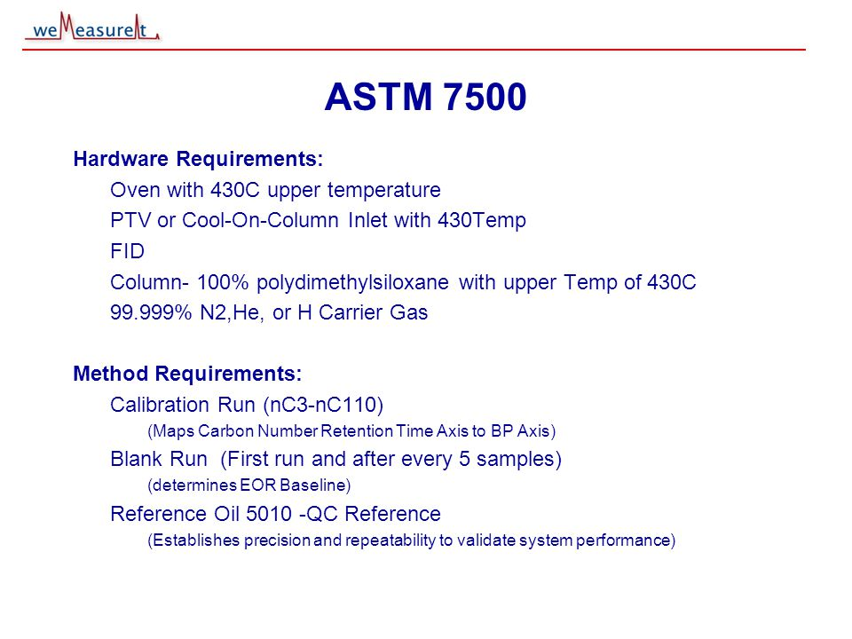 © 2000, 2001 weMeasureIt inc ASTM 7500 Hardware Requirements: Oven with 430C upper temperature PTV or Cool-On-Column Inlet with 430Temp FID Column- 10