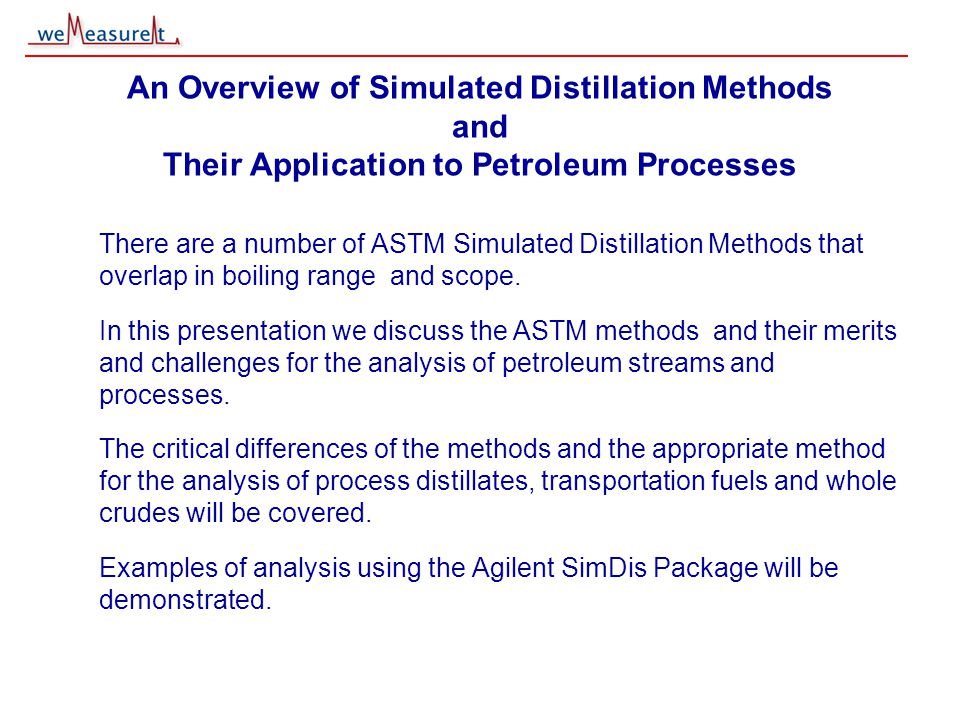 © 2000, 2001 weMeasureIt inc An Overview of Simulated Distillation Methods and Their Application to Petroleum Processes There are a number of ASTM Simulated Distillation Methods that overlap in boiling range and scope.