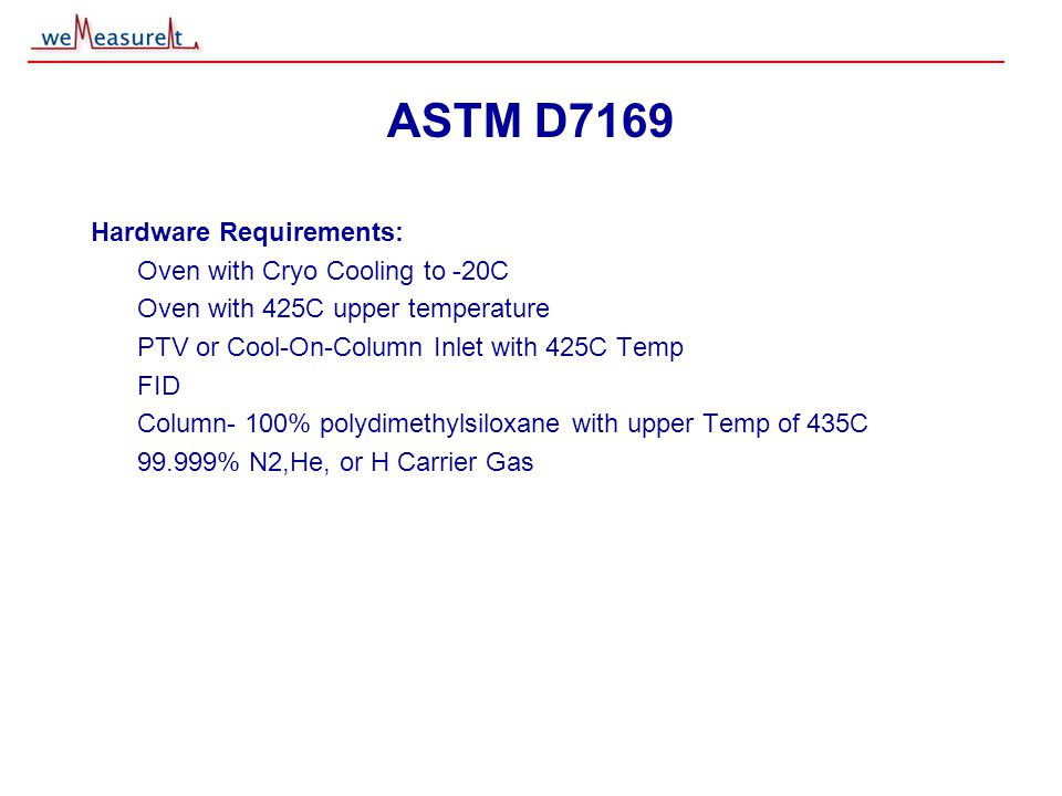 © 2000, 2001 weMeasureIt inc ASTM D7169 Hardware Requirements: Oven with Cryo Cooling to -20C Oven with 425C upper temperature PTV or Cool-On-Column Inlet with 425C Temp FID Column- 100% polydimethylsiloxane with upper Temp of 435C 99.999% N2,He, or H Carrier Gas
