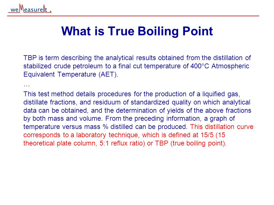 © 2000, 2001 weMeasureIt inc What is True Boiling Point TBP is term describing the analytical results obtained from the distillation of stabilized cru