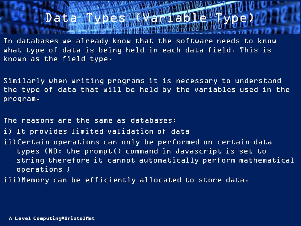A Level Computing#BristolMet Data Types (Variable Type) For this course, the data types you need to know about are: Integer Floating Point Real Boolean Character String TASK 3: In your course folders, make notes on each type giving examples.