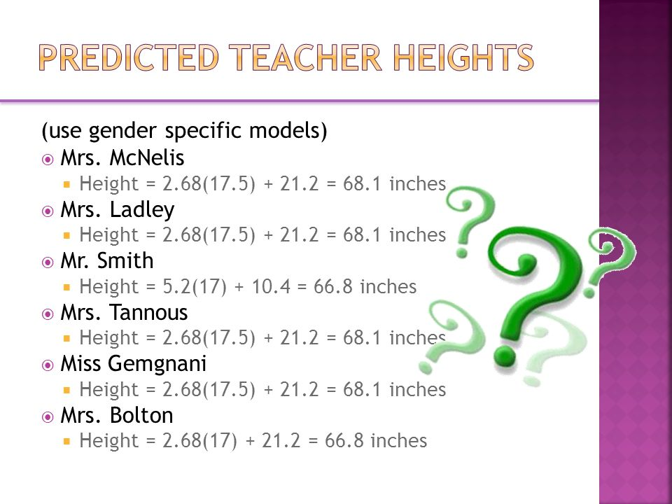 (use gender specific models)  Mrs. McNelis  Height = 2.68(17.5) = 68.1 inches  Mrs.