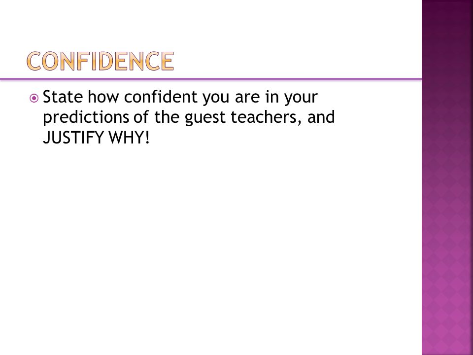  State how confident you are in your predictions of the guest teachers, and JUSTIFY WHY!