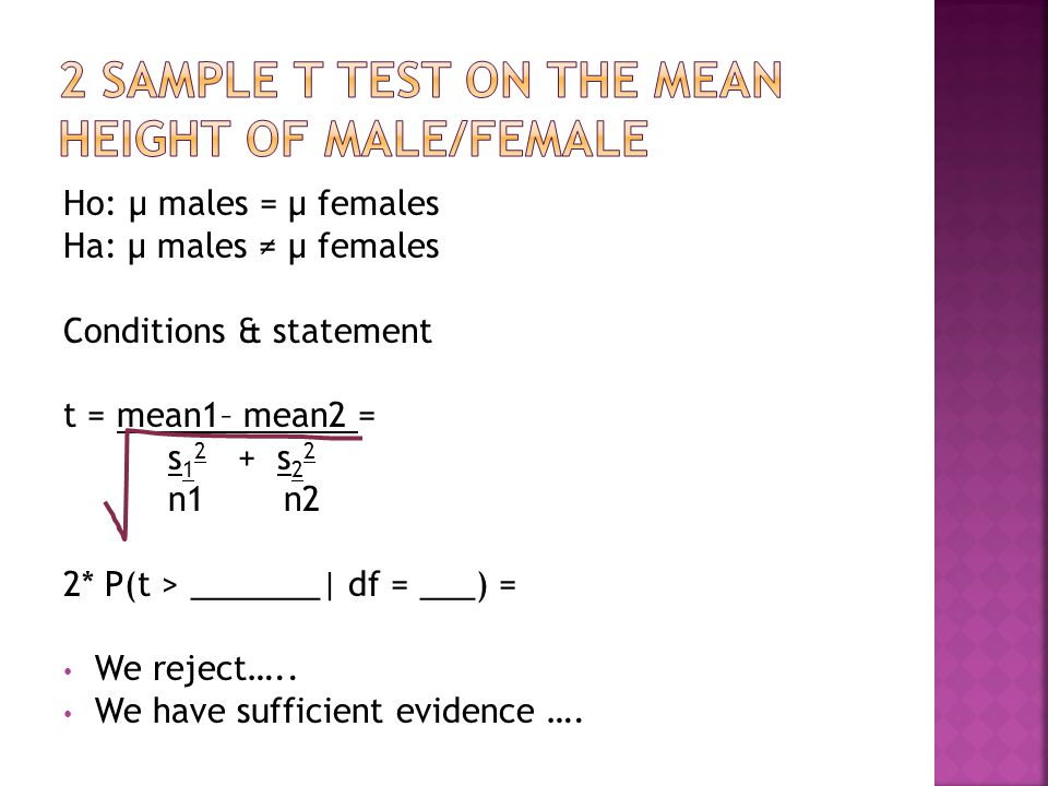 Ho: μ males = μ females Ha: μ males ≠ μ females Conditions & statement t = mean1– mean2 = s s 2 2 n1 n2 2* P(t > _______| df = ___) = We reject…..