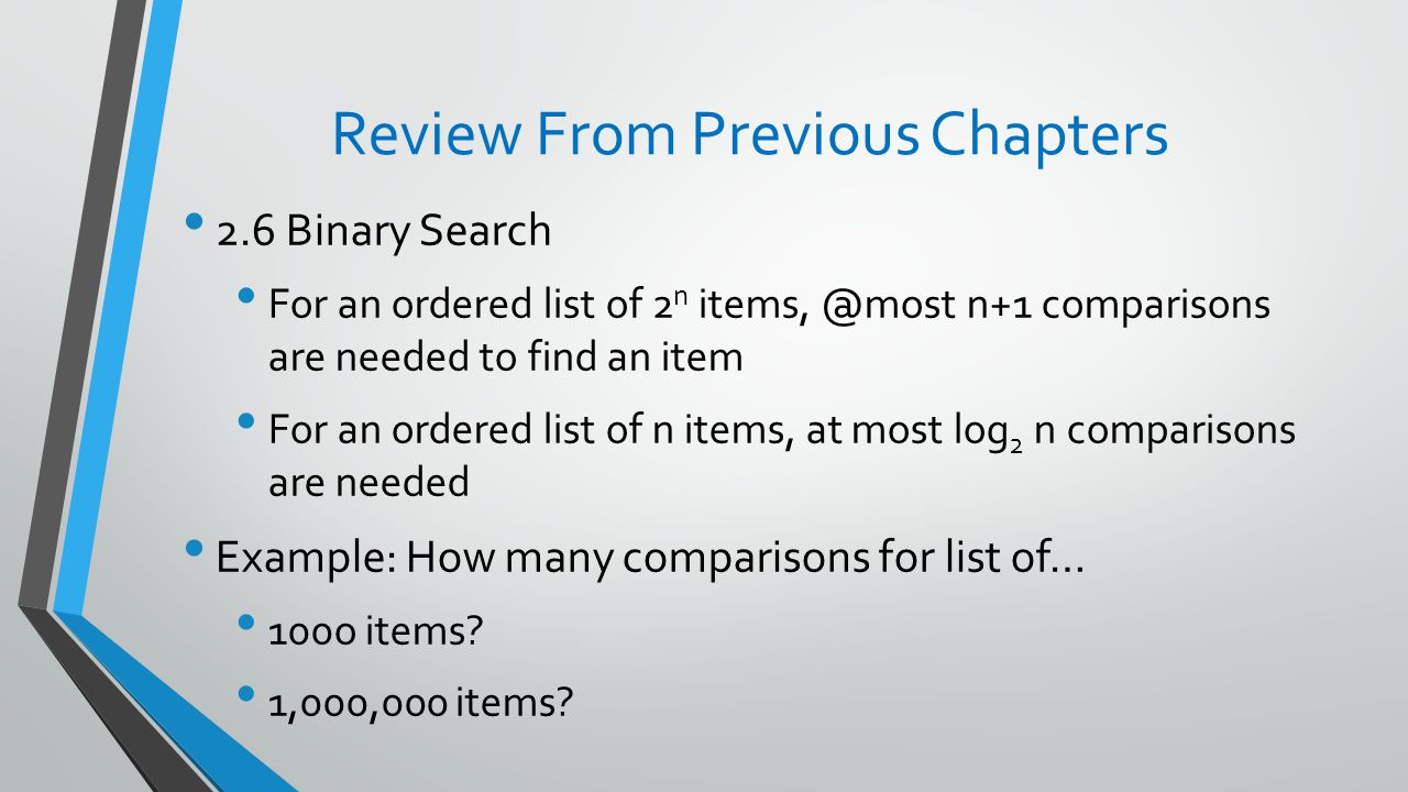 Review From Previous Chapters 2.6 Binary Search For an ordered list of 2 n n+1 comparisons are needed to find an item For an ordered list of n items, at most log 2 n comparisons are needed Example: How many comparisons for list of… 100o items.