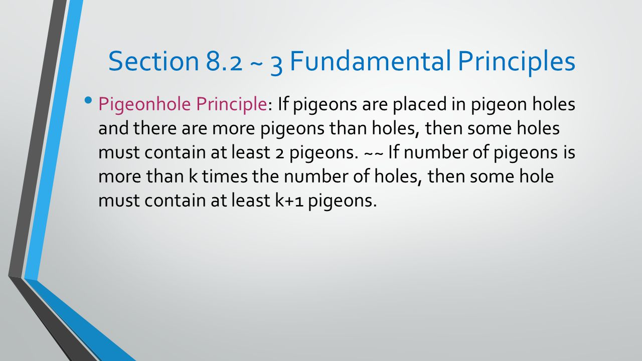 Section 8.2 ~ 3 Fundamental Principles Pigeonhole Principle: If pigeons are placed in pigeon holes and there are more pigeons than holes, then some holes must contain at least 2 pigeons.