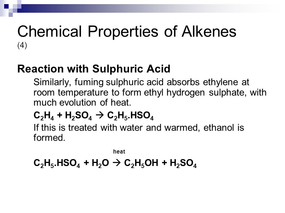 Chemical Properties of Alkenes (4) Reaction with Sulphuric Acid Similarly, fuming sulphuric acid absorbs ethylene at room temperature to form ethyl hydrogen sulphate, with much evolution of heat.