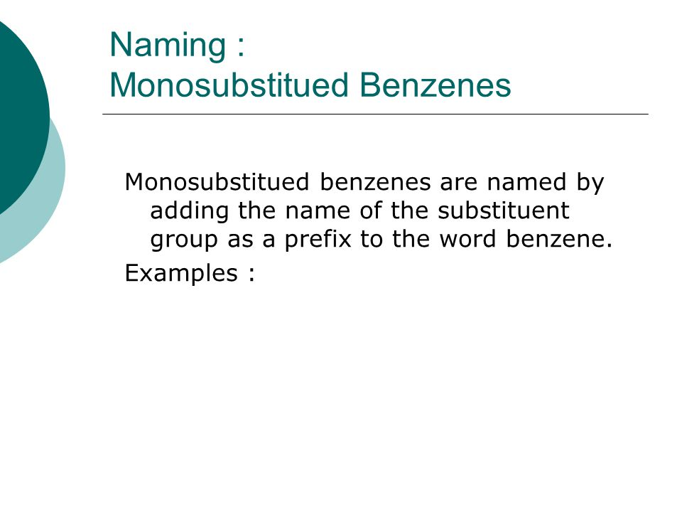 Naming : Monosubstitued Benzenes Monosubstitued benzenes are named by adding the name of the substituent group as a prefix to the word benzene.