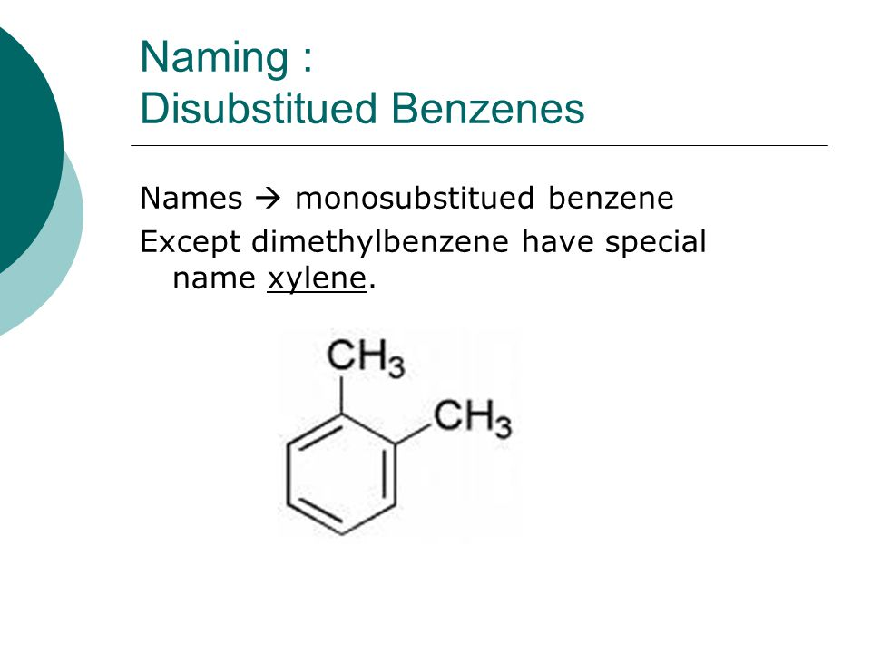 Naming : Disubstitued Benzenes Names  monosubstitued benzene Except dimethylbenzene have special name xylene.