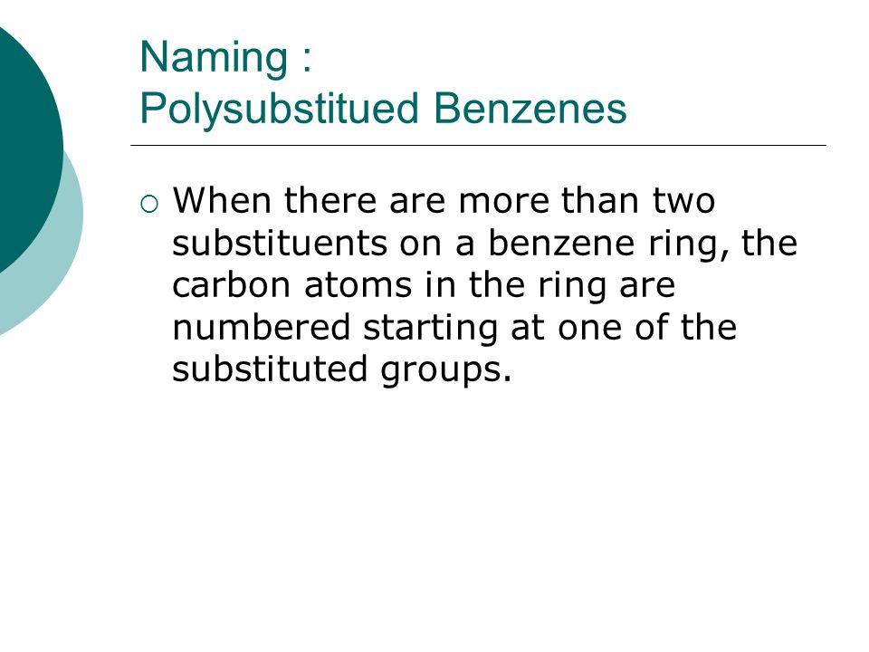 Naming : Polysubstitued Benzenes  When there are more than two substituents on a benzene ring, the carbon atoms in the ring are numbered starting at one of the substituted groups.