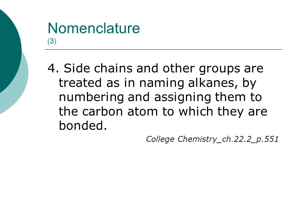 Nomenclature (3) 4. Side chains and other groups are treated as in naming alkanes, by numbering and assigning them to the carbon atom to which they ar