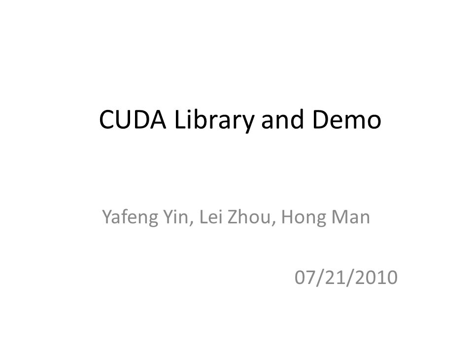 CUDA Library and Demo Yafeng Yin, Lei Zhou, Hong Man 07/21/2010