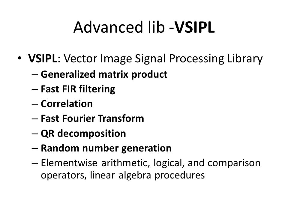 Advanced lib -VSIPL VSIPL: Vector Image Signal Processing Library – Generalized matrix product – Fast FIR filtering – Correlation – Fast Fourier Trans