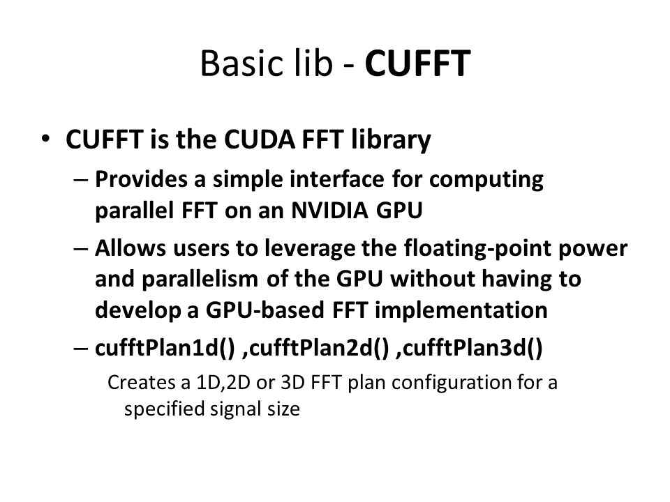 Basic lib - CUFFT CUFFT is the CUDA FFT library – Provides a simple interface for computing parallel FFT on an NVIDIA GPU – Allows users to leverage t