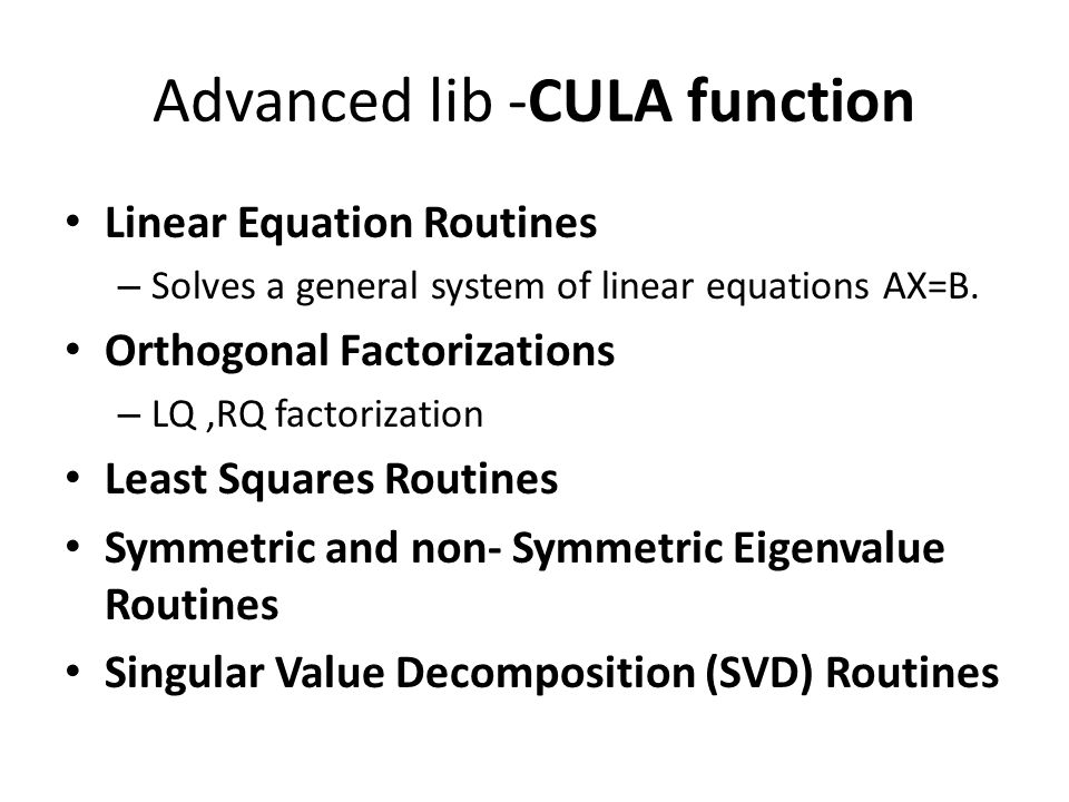 Advanced lib -CULA function Linear Equation Routines – Solves a general system of linear equations AX=B. Orthogonal Factorizations – LQ,RQ factorizati