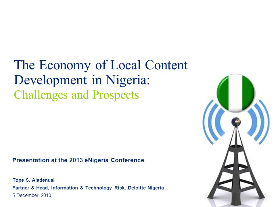 The Economy of Local Content Development in Nigeria: Challenges and Prospects Presentation at the 2013 eNigeria Conference Tope S.