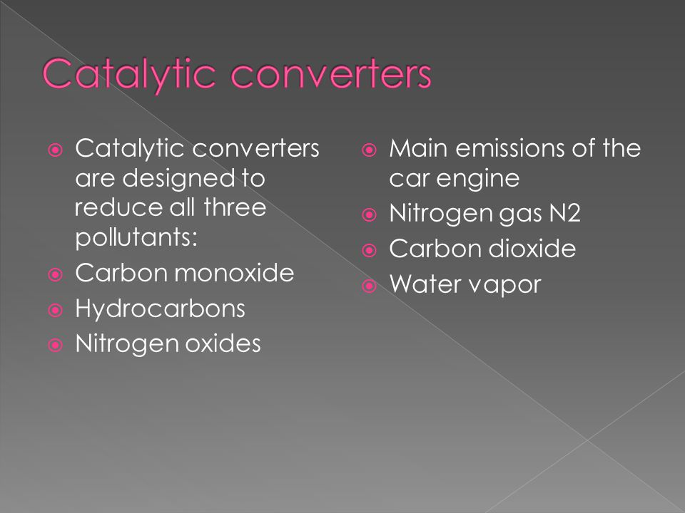  Catalytic converters are designed to reduce all three pollutants:  Carbon monoxide  Hydrocarbons  Nitrogen oxides  Main emissions of the car eng