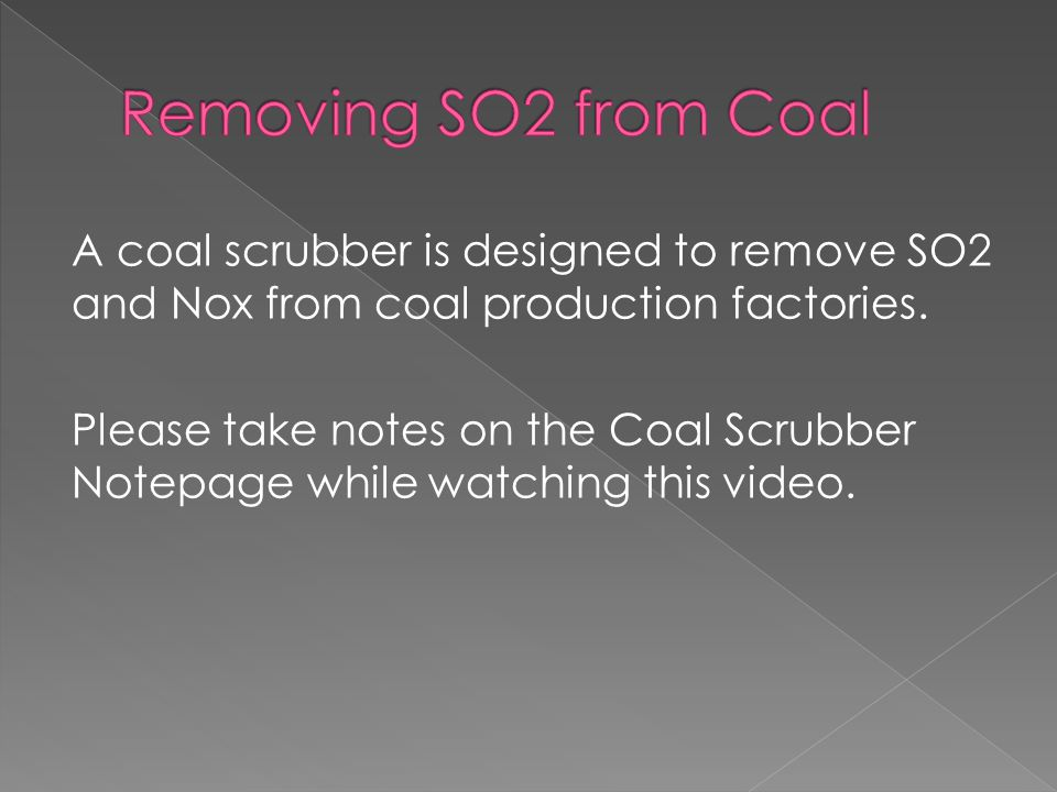 A coal scrubber is designed to remove SO2 and Nox from coal production factories. Please take notes on the Coal Scrubber Notepage while watching this